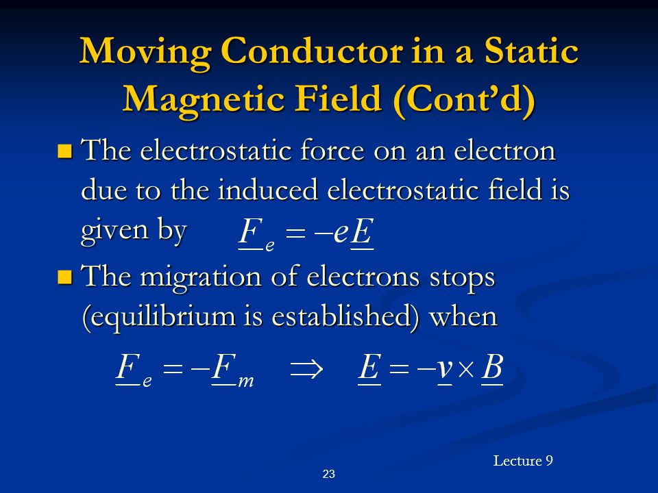 Lecture 9 23 Moving Conductor in a Static Magnetic Field (Contd) The electrostatic force on an electron due to the induced electrostatic field is given by The electrostatic force on an electron due to the induced electrostatic field is given by The migration of electrons stops (equilibrium is established) when The migration of electrons stops (equilibrium is established) when