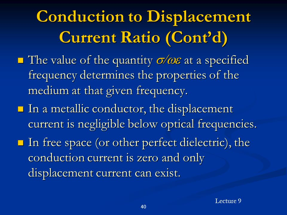 Lecture 9 40 Conduction to Displacement Current Ratio (Contd) The value of the quantity at a specified frequency determines the properties of the medium at that given frequency.