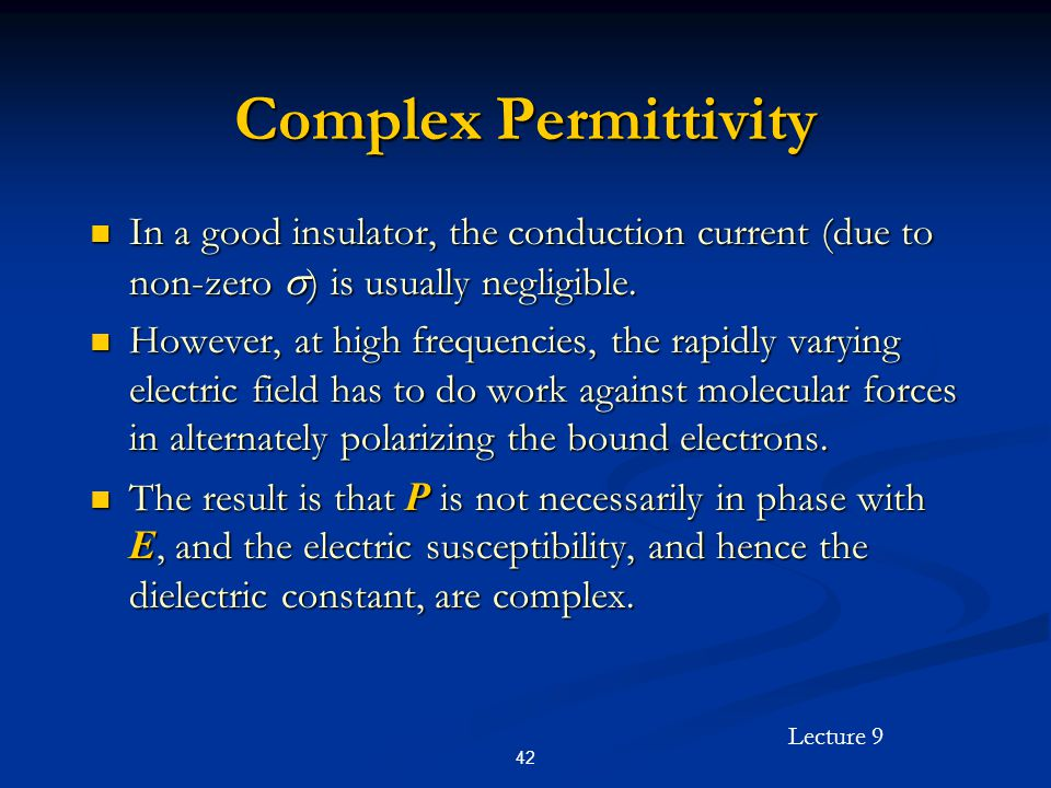 Lecture 9 42 Complex Permittivity In a good insulator, the conduction current (due to non-zero ) is usually negligible.
