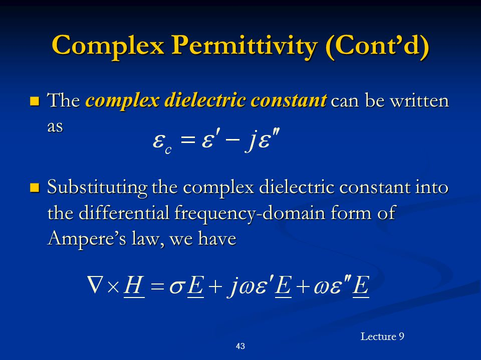 Lecture 9 43 Complex Permittivity (Contd) The complex dielectric constant can be written as The complex dielectric constant can be written as Substituting the complex dielectric constant into the differential frequency-domain form of Amperes law, we have Substituting the complex dielectric constant into the differential frequency-domain form of Amperes law, we have