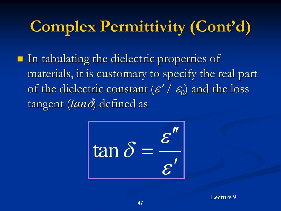 Lecture 9 47 Complex Permittivity (Contd) In tabulating the dielectric properties of materials, it is customary to specify the real part of the dielectric constant ( / 0 ) and the loss tangent ( tan ) defined as In tabulating the dielectric properties of materials, it is customary to specify the real part of the dielectric constant ( / 0 ) and the loss tangent ( tan ) defined as