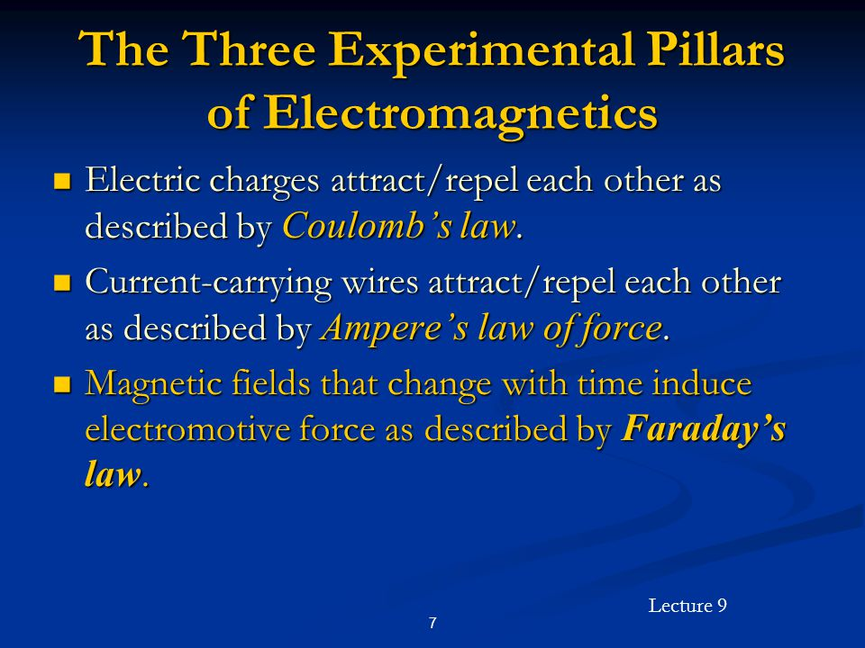 Lecture 9 7 The Three Experimental Pillars of Electromagnetics Electric charges attract/repel each other as described by Coulombs law.