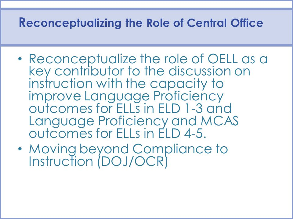 R econceptualizing the Role of Central Office Reconceptualize the role of OELL as a key contributor to the discussion on instruction with the capacity to improve Language Proficiency outcomes for ELLs in ELD 1-3 and Language Proficiency and MCAS outcomes for ELLs in ELD 4-5.