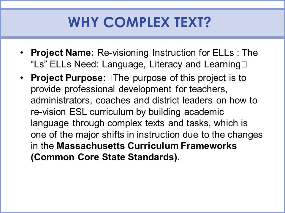 WHY COMPLEX TEXT? Project Name: Re-visioning Instruction for ELLs : TheLs ELLs Need: Language, Literacy and Learning Project Purpose: The purpose of t