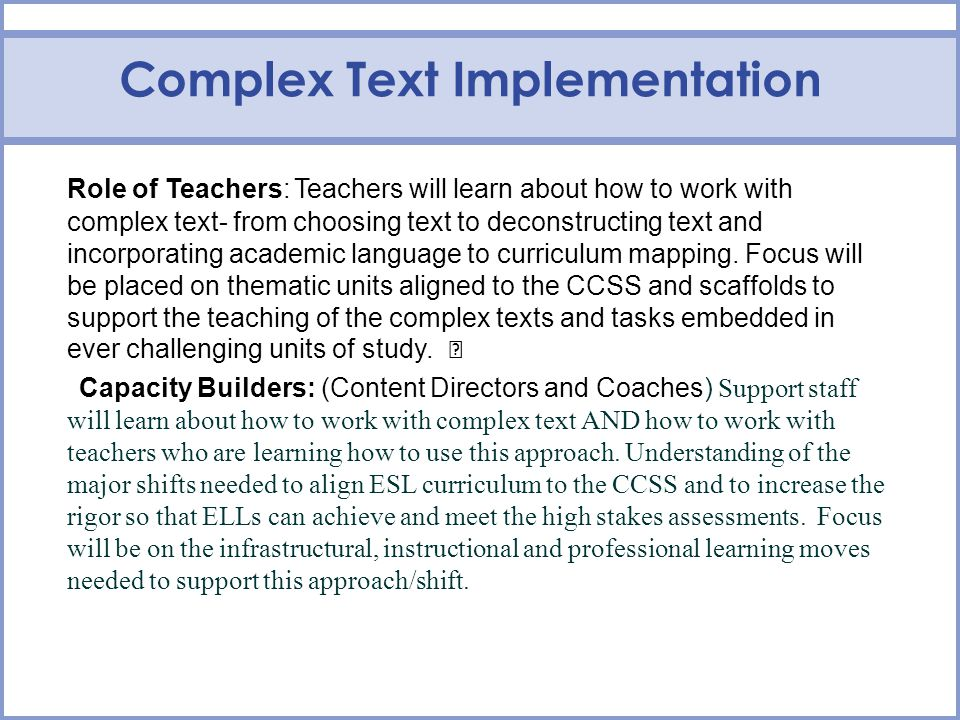 Complex Text Implementation Role of Teachers: Teachers will learn about how to work with complex text- from choosing text to deconstructing text and incorporating academic language to curriculum mapping.