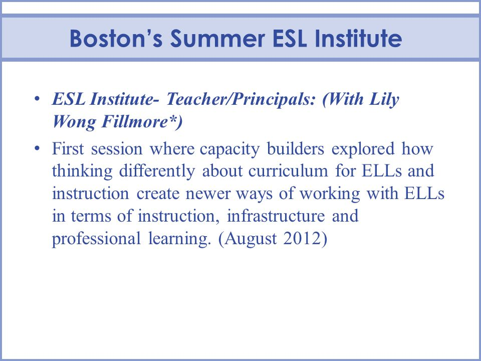Bostons Summer ESL Institute ESL Institute- Teacher/Principals: (With Lily Wong Fillmore*) First session where capacity builders explored how thinking