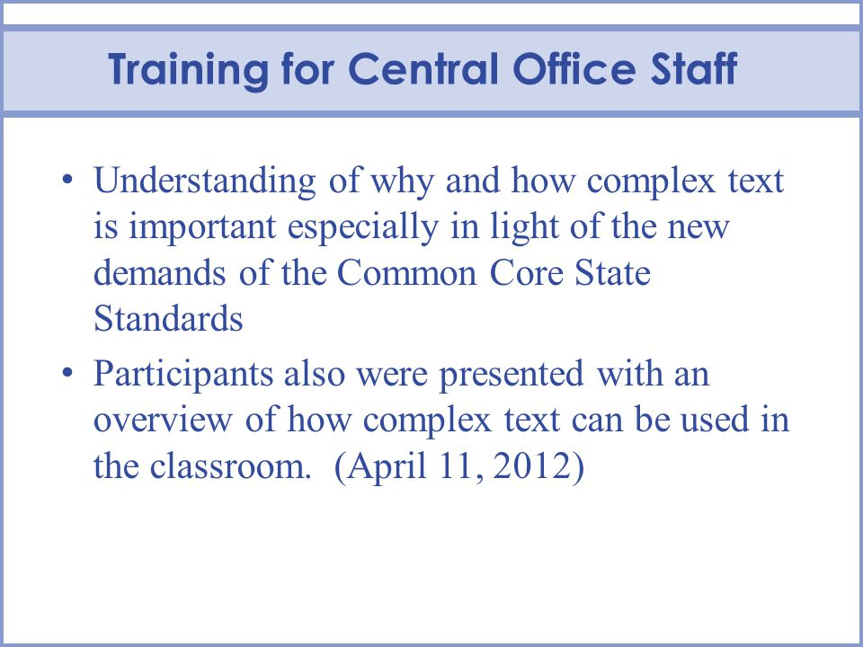 Training for Central Office Staff Understanding of why and how complex text is important especially in light of the new demands of the Common Core State Standards Participants also were presented with an overview of how complex text can be used in the classroom.