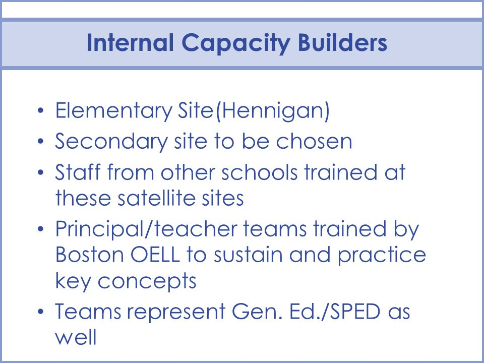 Internal Capacity Builders Elementary Site(Hennigan) Secondary site to be chosen Staff from other schools trained at these satellite sites Principal/t