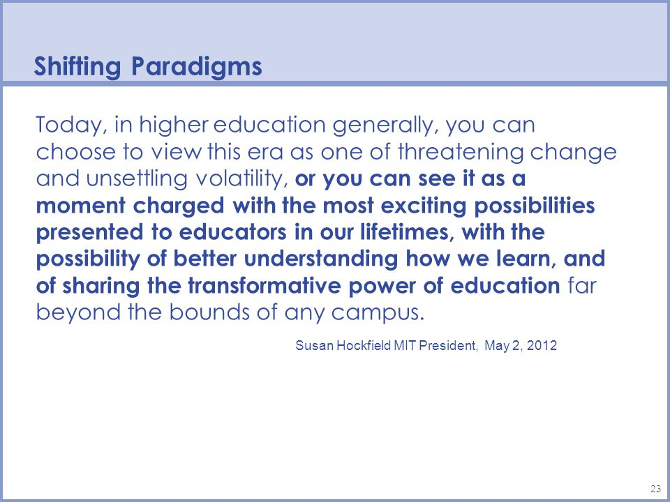 Shifting Paradigms 23 Today, in higher education generally, you can choose to view this era as one of threatening change and unsettling volatility, or you can see it as a moment charged with the most exciting possibilities presented to educators in our lifetimes, with the possibility of better understanding how we learn, and of sharing the transformative power of education far beyond the bounds of any campus.