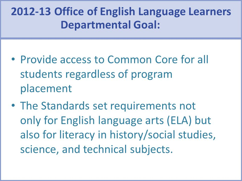 2012-13 Office of English Language Learners Departmental Goal: Provide access to Common Core for all students regardless of program placement The Stan