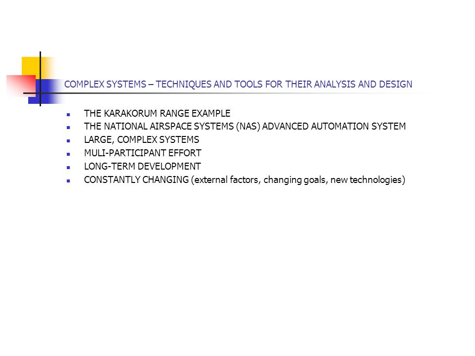 COMPLEX SYSTEMS – TECHNIQUES AND TOOLS FOR THEIR ANALYSIS AND DESIGN THE KARAKORUM RANGE EXAMPLE THE NATIONAL AIRSPACE SYSTEMS (NAS) ADVANCED AUTOMATION SYSTEM LARGE, COMPLEX SYSTEMS MULI-PARTICIPANT EFFORT LONG-TERM DEVELOPMENT CONSTANTLY CHANGING (external factors, changing goals, new technologies)