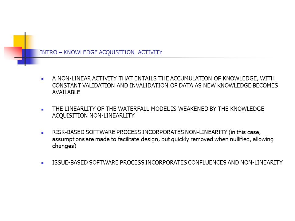 INTRO – KNOWLEDGE ACQUISITION ACTIVITY A NON-LINEAR ACTIVITY THAT ENTAILS THE ACCUMULATION OF KNOWLEDGE, WITH CONSTANT VALIDATION AND INVALIDATION OF DATA AS NEW KNOWLEDGE BECOMES AVAILABLE THE LINEARLITY OF THE WATERFALL MODEL IS WEAKENED BY THE KNOWLEDGE ACQUISITION NON-LINEARLITY RISK-BASED SOFTWARE PROCESS INCORPORATES NON-LINEARITY (in this case, assumptions are made to facilitate design, but quickly removed when nullified, allowing changes) ISSUE-BASED SOFTWARE PROCESS INCORPORATES CONFLUENCES AND NON-LINEARITY