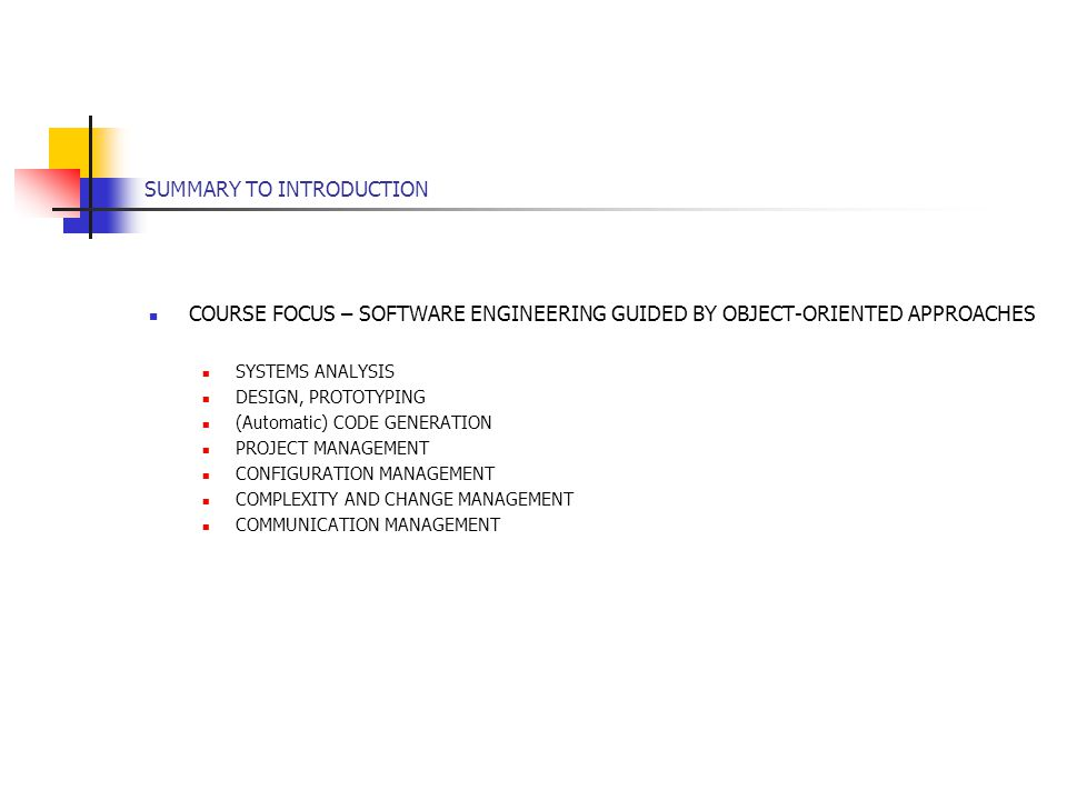 SUMMARY TO INTRODUCTION COURSE FOCUS – SOFTWARE ENGINEERING GUIDED BY OBJECT-ORIENTED APPROACHES SYSTEMS ANALYSIS DESIGN, PROTOTYPING (Automatic) CODE GENERATION PROJECT MANAGEMENT CONFIGURATION MANAGEMENT COMPLEXITY AND CHANGE MANAGEMENT COMMUNICATION MANAGEMENT