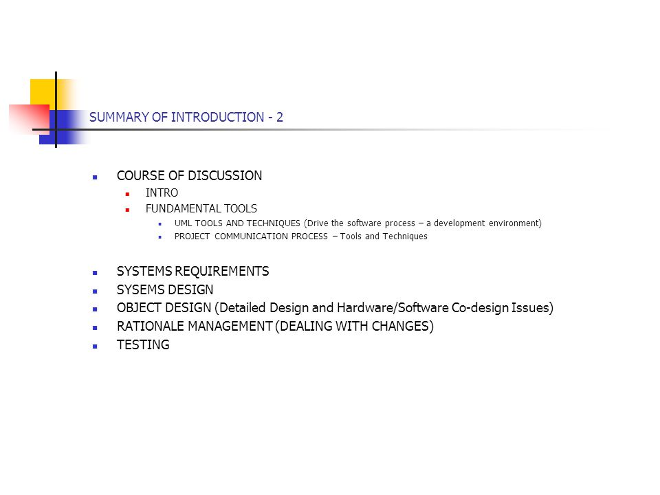SUMMARY OF INTRODUCTION - 2 COURSE OF DISCUSSION INTRO FUNDAMENTAL TOOLS UML TOOLS AND TECHNIQUES (Drive the software process – a development environment) PROJECT COMMUNICATION PROCESS – Tools and Techniques SYSTEMS REQUIREMENTS SYSEMS DESIGN OBJECT DESIGN (Detailed Design and Hardware/Software Co-design Issues) RATIONALE MANAGEMENT (DEALING WITH CHANGES) TESTING