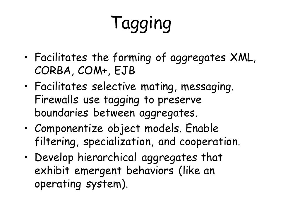 Tagging Facilitates the forming of aggregates XML, CORBA, COM+, EJB Facilitates selective mating, messaging.