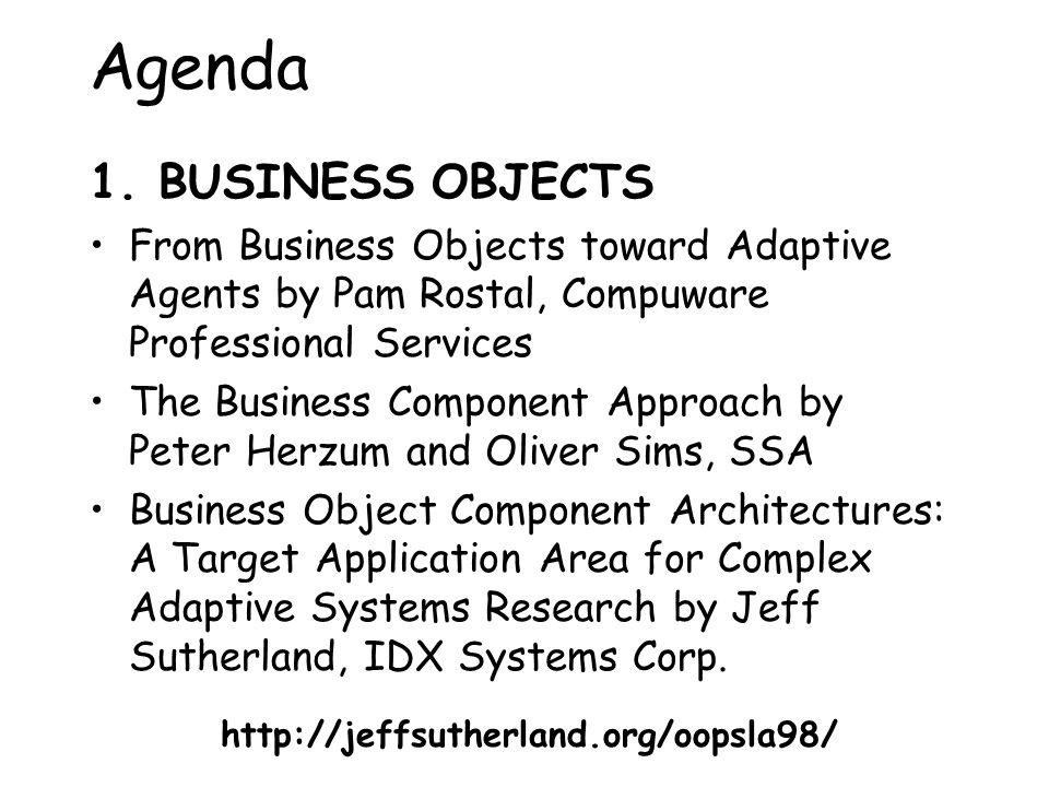 Agenda 1. BUSINESS OBJECTS From Business Objects toward Adaptive Agents by Pam Rostal, Compuware Professional Services The Business Component Approach