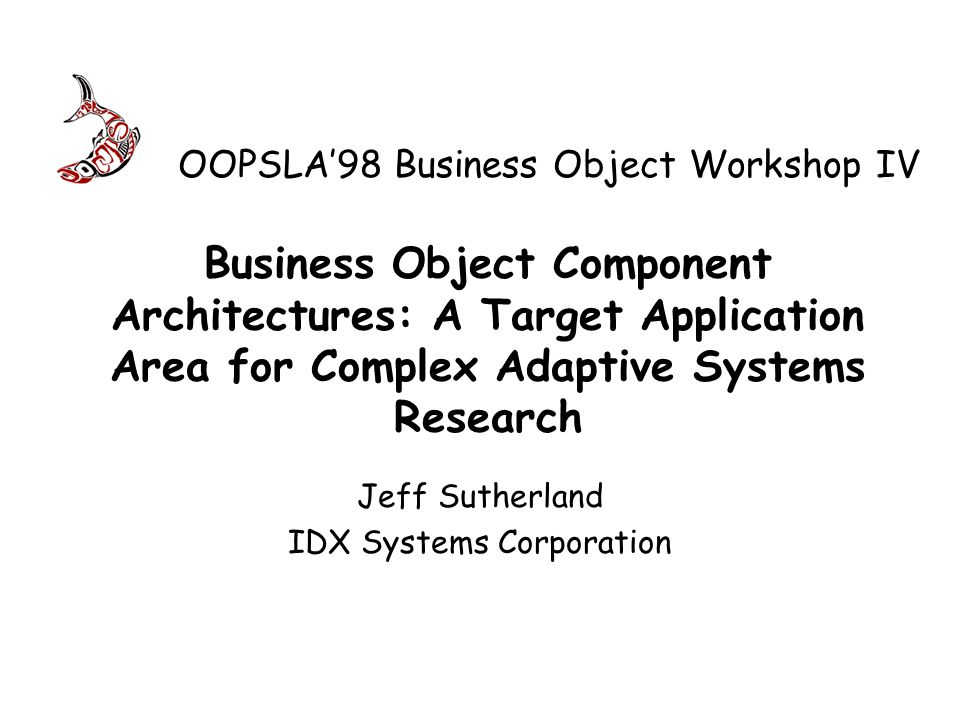 Business Object Component Architectures: A Target Application Area for Complex Adaptive Systems Research Jeff Sutherland IDX Systems Corporation OOPSLA98 Business Object Workshop IV