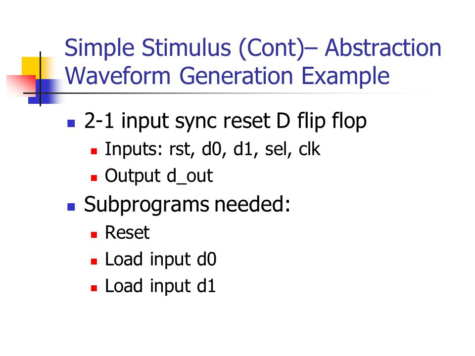 Simple Stimulus (Cont)– Abstraction Waveform Generation Example 2-1 input sync reset D flip flop Inputs: rst, d0, d1, sel, clk Output d_out Subprogram