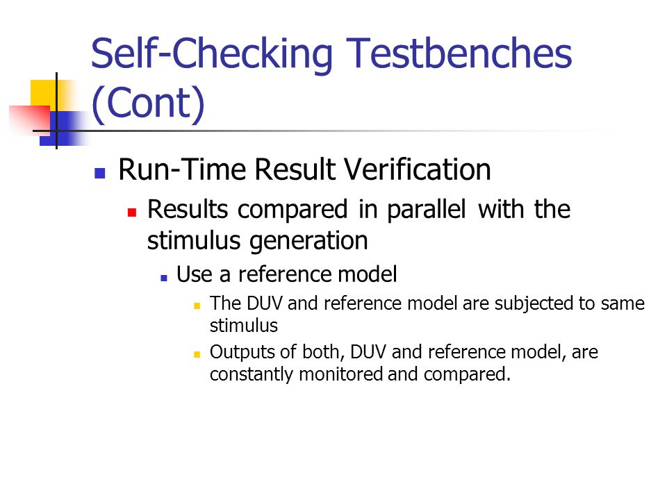 Self-Checking Testbenches (Cont) Run-Time Result Verification Results compared in parallel with the stimulus generation Use a reference model The DUV