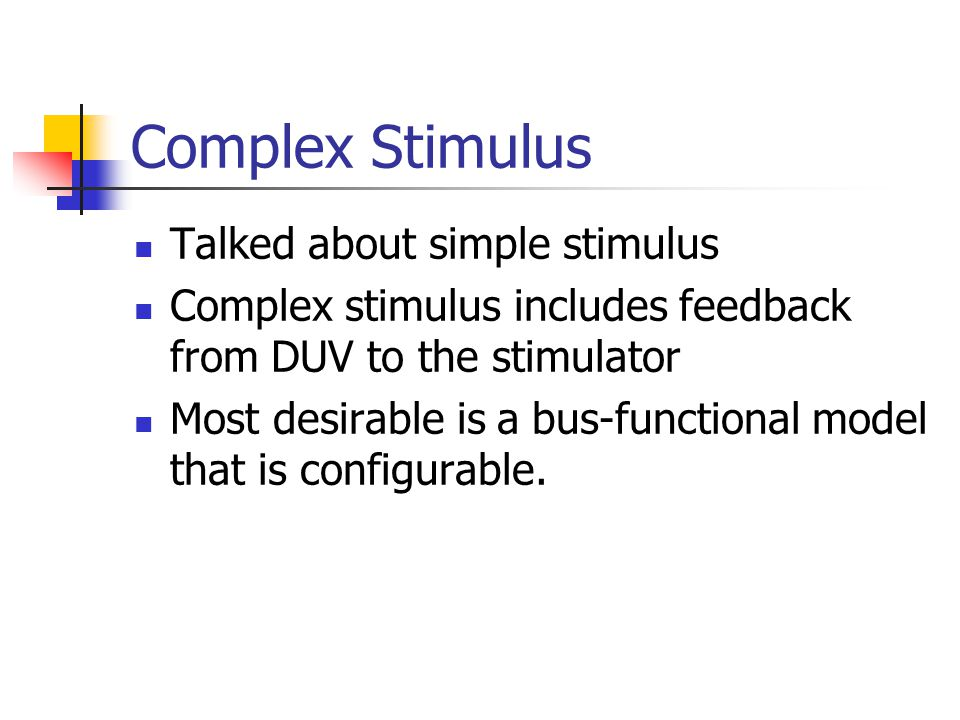 Complex Stimulus Talked about simple stimulus Complex stimulus includes feedback from DUV to the stimulator Most desirable is a bus-functional model t