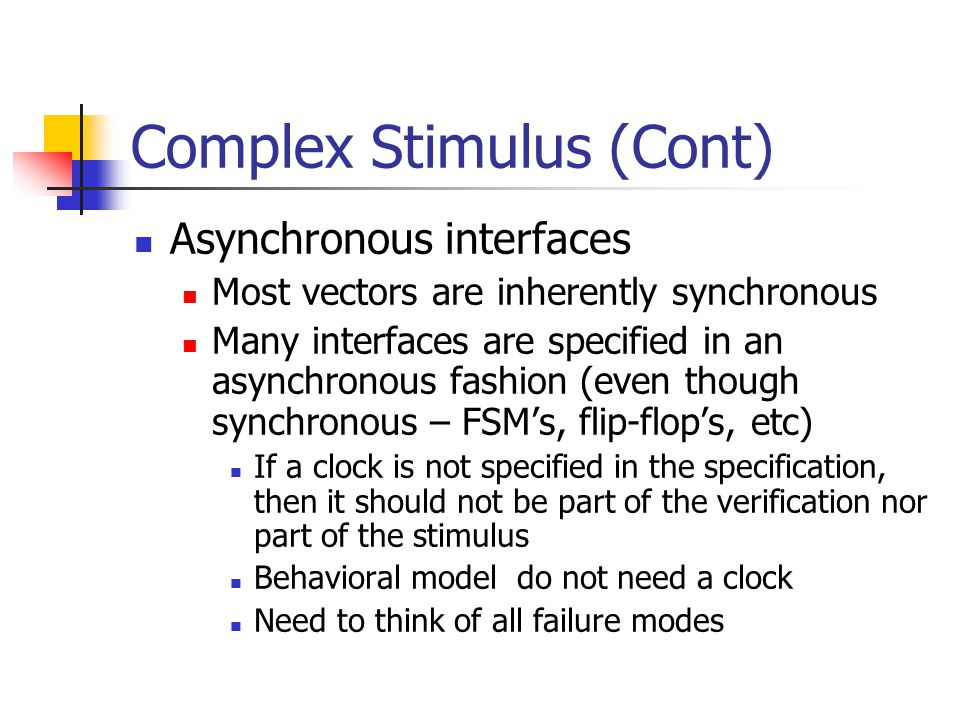Complex Stimulus (Cont) Asynchronous interfaces Most vectors are inherently synchronous Many interfaces are specified in an asynchronous fashion (even
