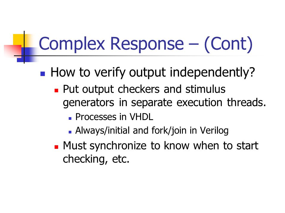 Complex Response – (Cont) How to verify output independently? Put output checkers and stimulus generators in separate execution threads. Processes in