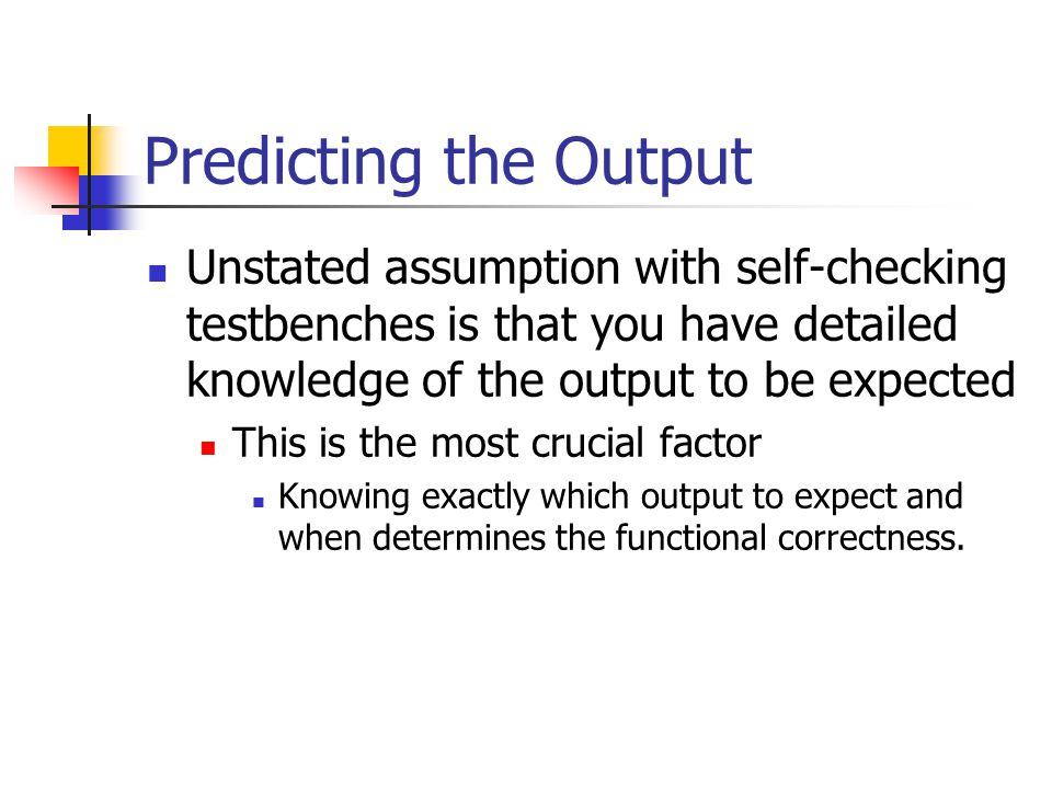 Predicting the Output Unstated assumption with self-checking testbenches is that you have detailed knowledge of the output to be expected This is the