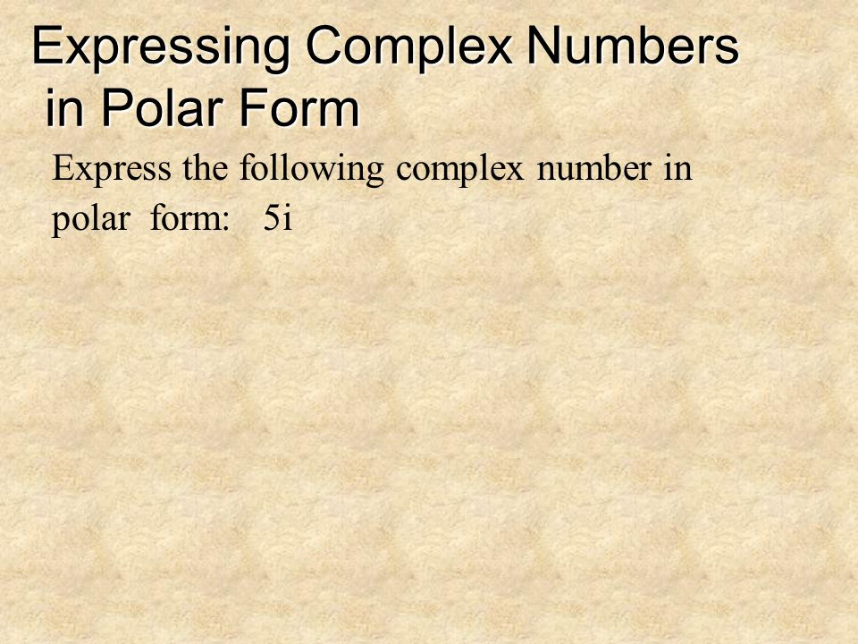 Expressing Complex Numbers in Polar Form Express the following complex number in rectangular form: