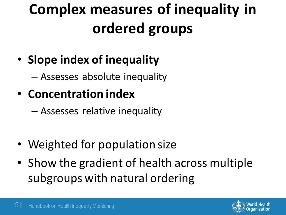 Slope index of inequality For education or wealth, slope index of inequality is the absolute difference in predicted values of a health indicator between those with the highest level of education or wealth and those with the lowest level of education or wealth – Takes into consideration the entire distribution of education or wealth using an appropriate regression model Handbook on Health Inequality Monitoring 6  6  