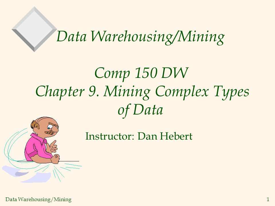 Data Warehousing/Mining 1 Data Warehousing/Mining Comp 150 DW Chapter 9. Mining Complex Types of Data Instructor: Dan Hebert