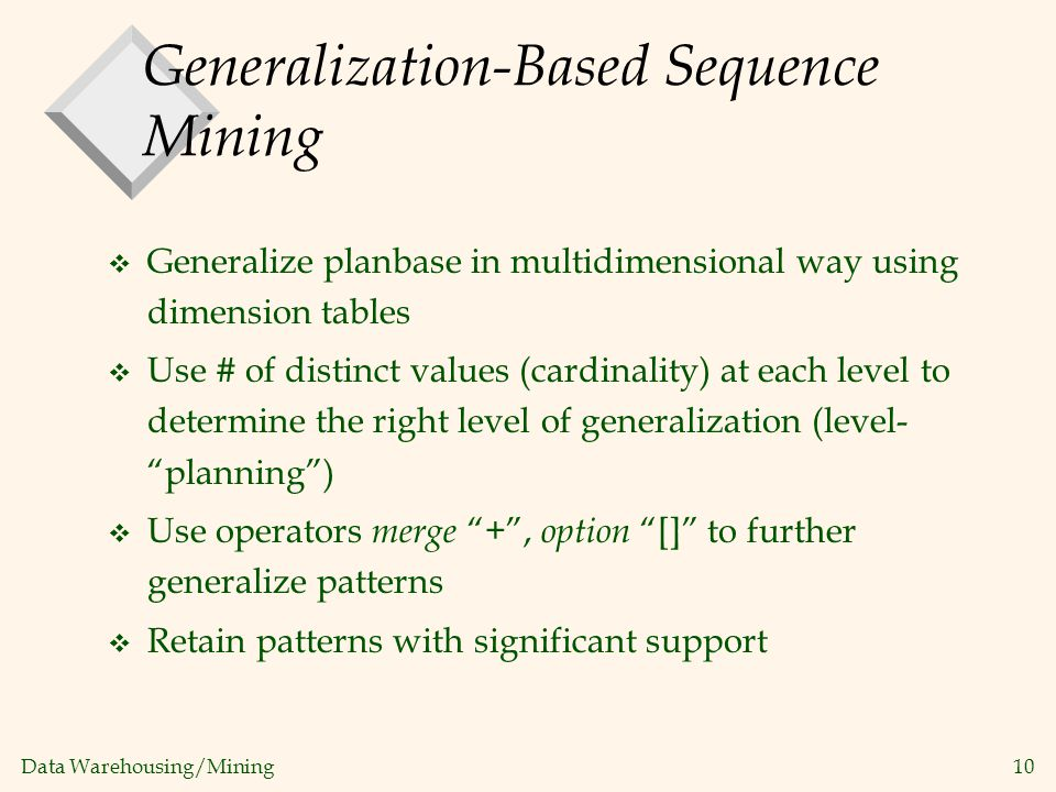 Data Warehousing/Mining 10 Generalization-Based Sequence Mining v Generalize planbase in multidimensional way using dimension tables v Use # of distin