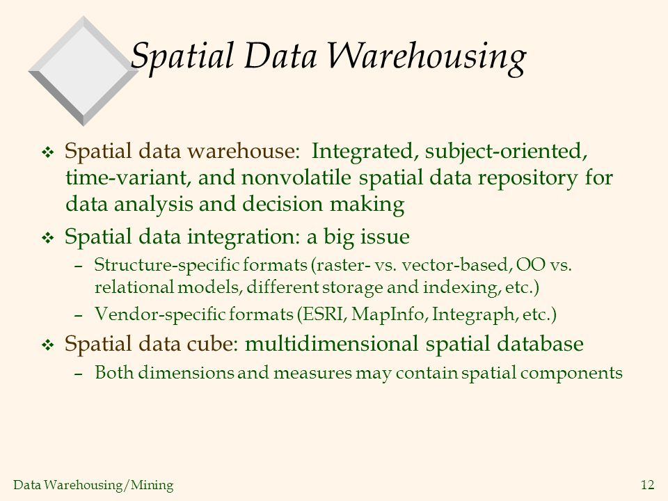 Data Warehousing/Mining 12 Spatial Data Warehousing v Spatial data warehouse: Integrated, subject-oriented, time-variant, and nonvolatile spatial data