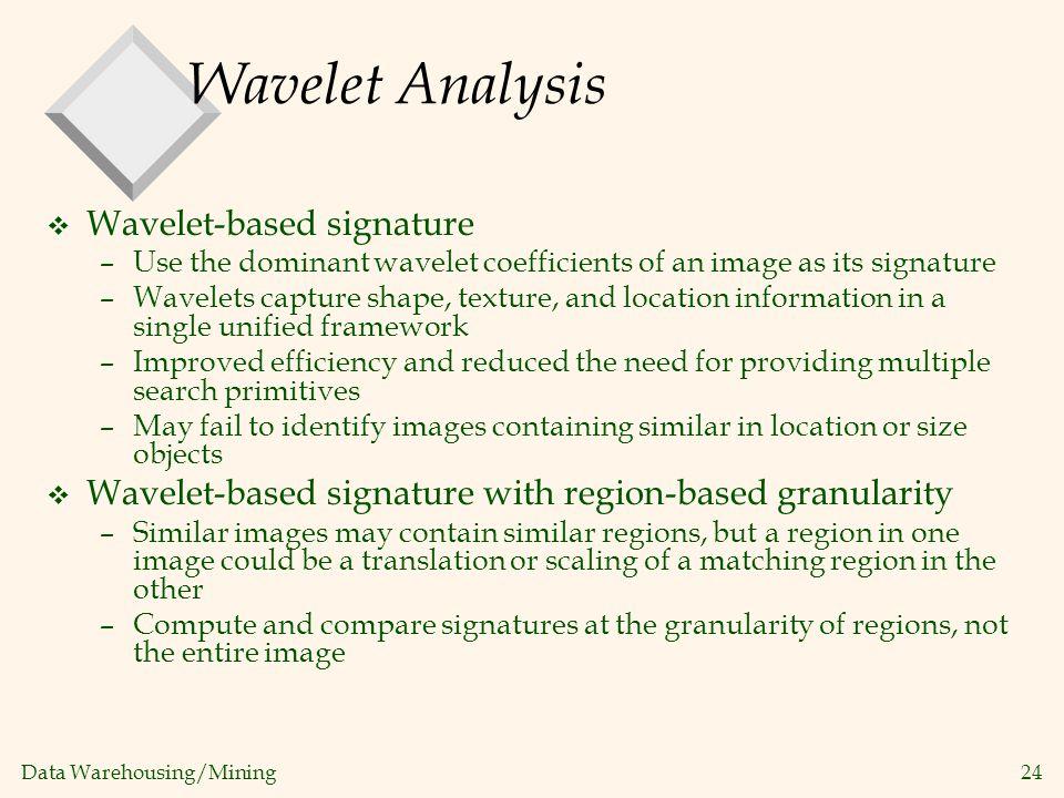 Data Warehousing/Mining 24 Wavelet Analysis v Wavelet-based signature –Use the dominant wavelet coefficients of an image as its signature –Wavelets ca