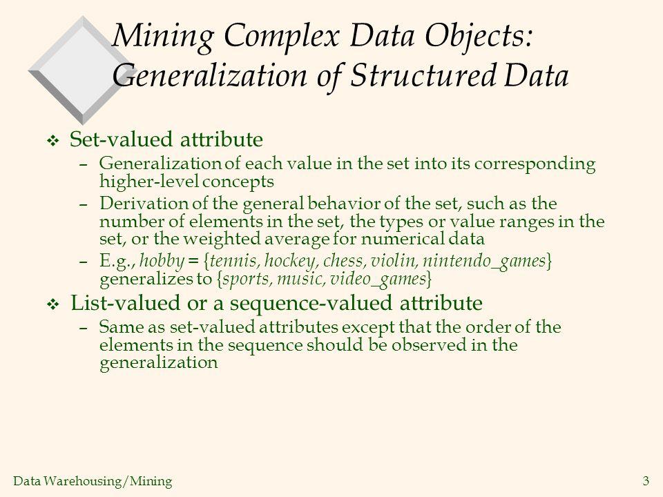 Data Warehousing/Mining 3 Mining Complex Data Objects: Generalization of Structured Data v Set-valued attribute –Generalization of each value in the s