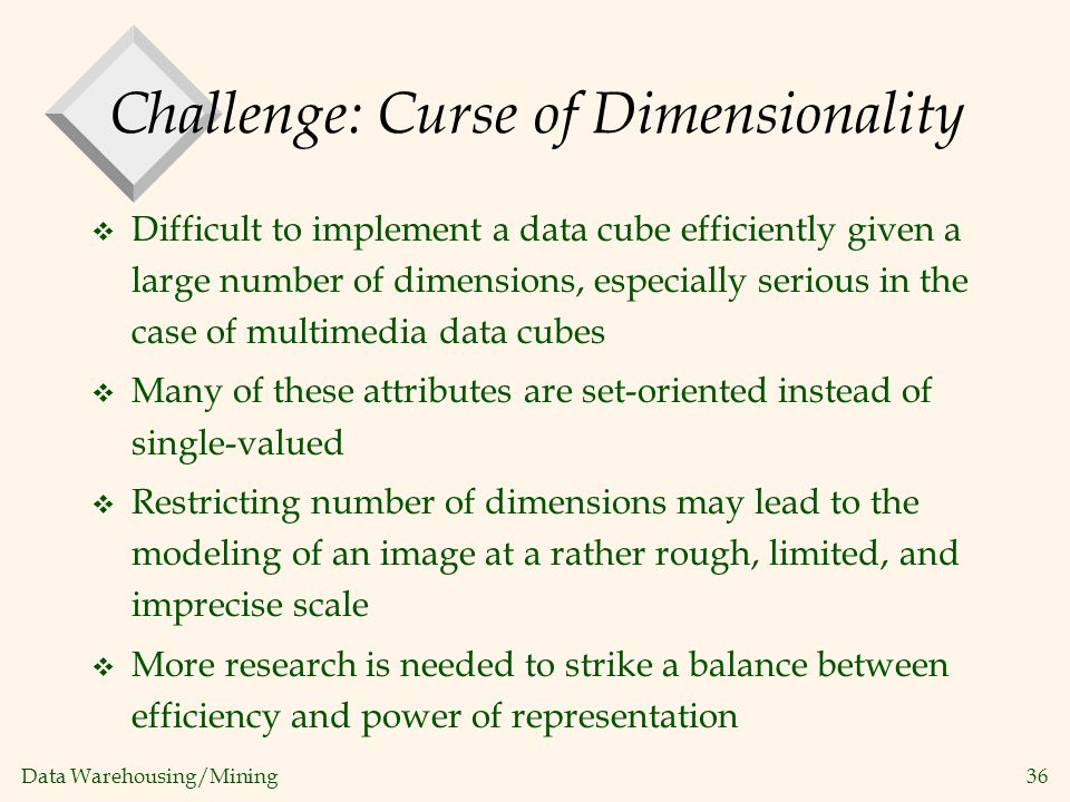 Data Warehousing/Mining 36 Challenge: Curse of Dimensionality v Difficult to implement a data cube efficiently given a large number of dimensions, esp