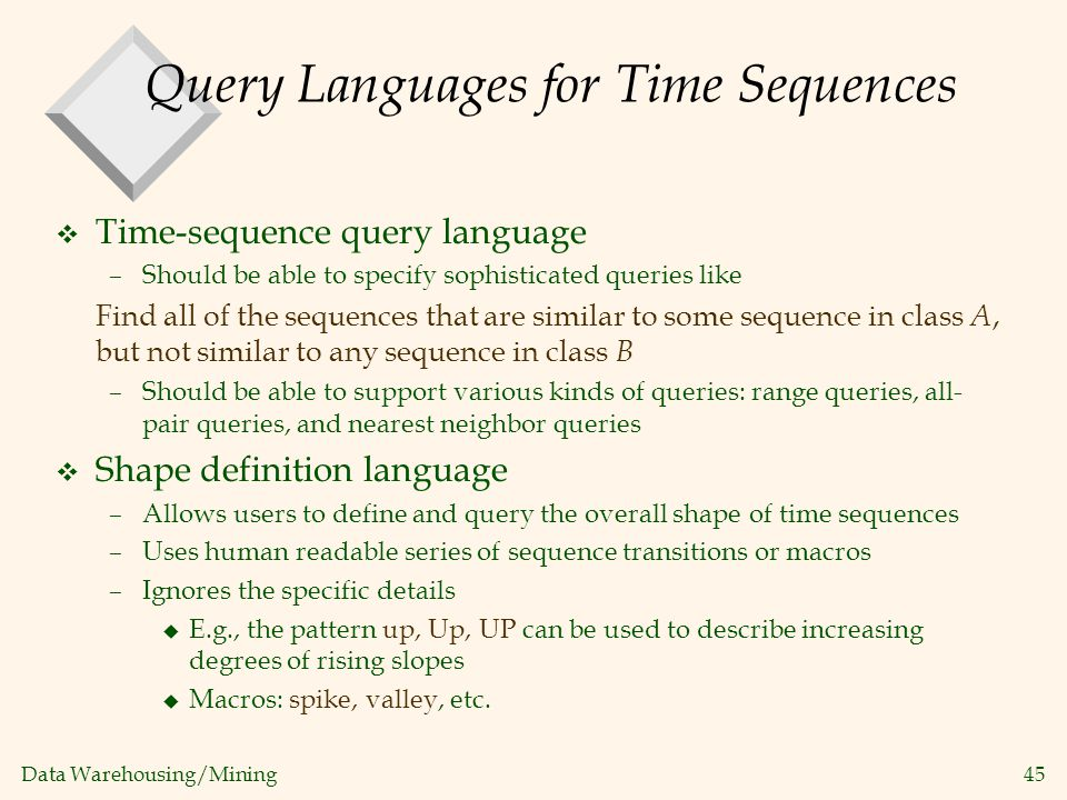 Data Warehousing/Mining 45 Query Languages for Time Sequences v Time-sequence query language –Should be able to specify sophisticated queries like Fin