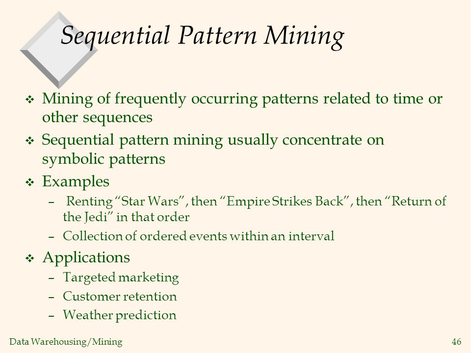 Data Warehousing/Mining 46 Sequential Pattern Mining v Mining of frequently occurring patterns related to time or other sequences v Sequential pattern
