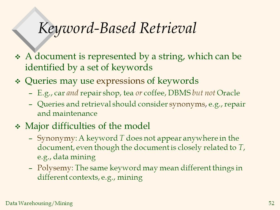 Data Warehousing/Mining 52 Keyword-Based Retrieval v A document is represented by a string, which can be identified by a set of keywords v Queries may