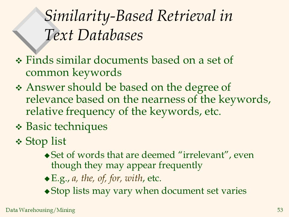 Data Warehousing/Mining 53 Similarity-Based Retrieval in Text Databases v Finds similar documents based on a set of common keywords v Answer should be