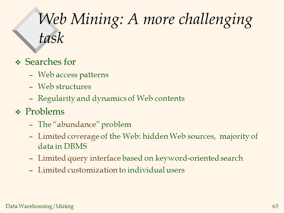 Data Warehousing/Mining 63 Web Mining: A more challenging task v Searches for –Web access patterns –Web structures –Regularity and dynamics of Web con