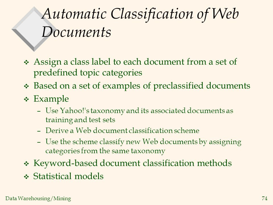 Data Warehousing/Mining 74 Automatic Classification of Web Documents v Assign a class label to each document from a set of predefined topic categories