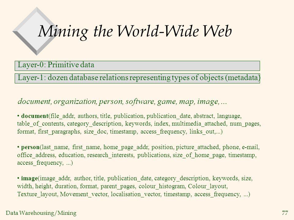 Data Warehousing/Mining 77 Mining the World-Wide Web Layer-0: Primitive data Layer-1: dozen database relations representing types of objects (metadata