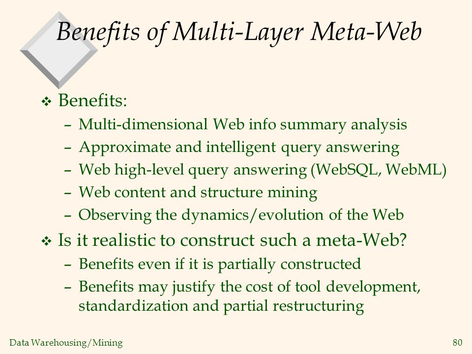 Data Warehousing/Mining 80 Benefits of Multi-Layer Meta-Web v Benefits: –Multi-dimensional Web info summary analysis –Approximate and intelligent quer