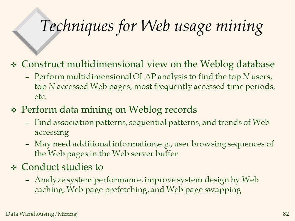 Data Warehousing/Mining 82 Techniques for Web usage mining v Construct multidimensional view on the Weblog database –Perform multidimensional OLAP ana