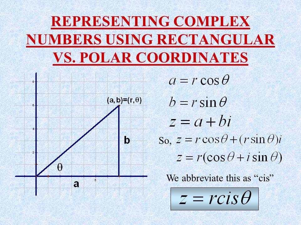 REPRESENTING COMPLEX NUMBERS USING RECTANGULAR VS. POLAR COORDINATES So, We abbreviate this as cis