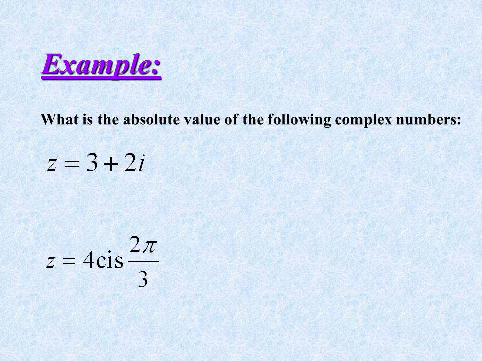Example: What is the absolute value of the following complex numbers: