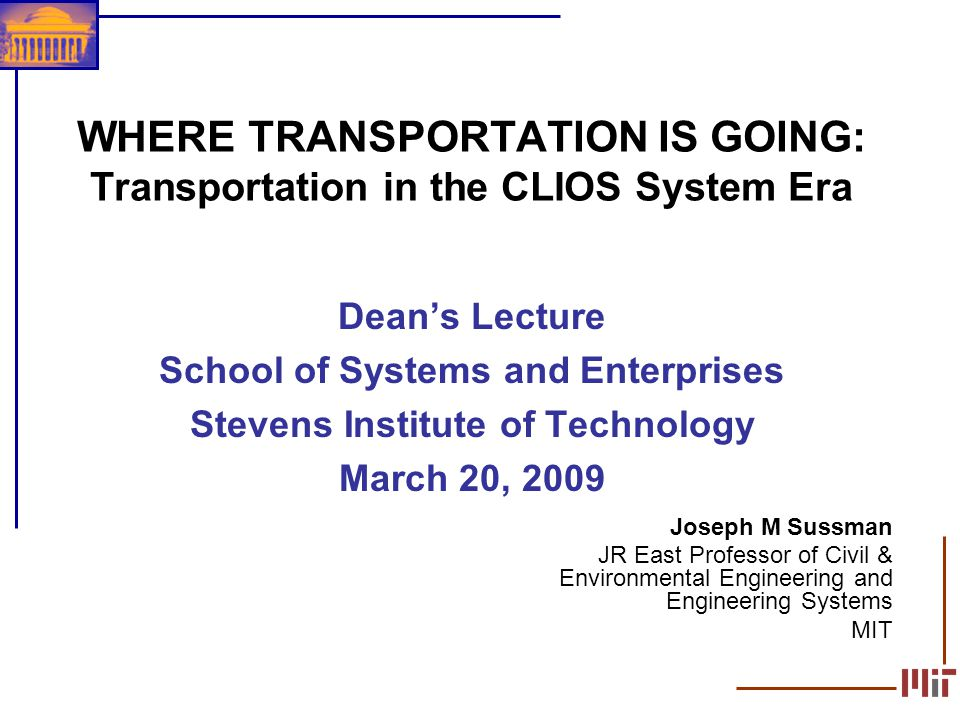 1 WHERE TRANSPORTATION IS GOING: Transportation in the CLIOS System Era Deans Lecture School of Systems and Enterprises Stevens Institute of Technolog