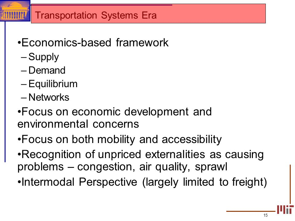 15 Transportation Systems Era Economics-based framework –Supply –Demand –Equilibrium –Networks Focus on economic development and environmental concern