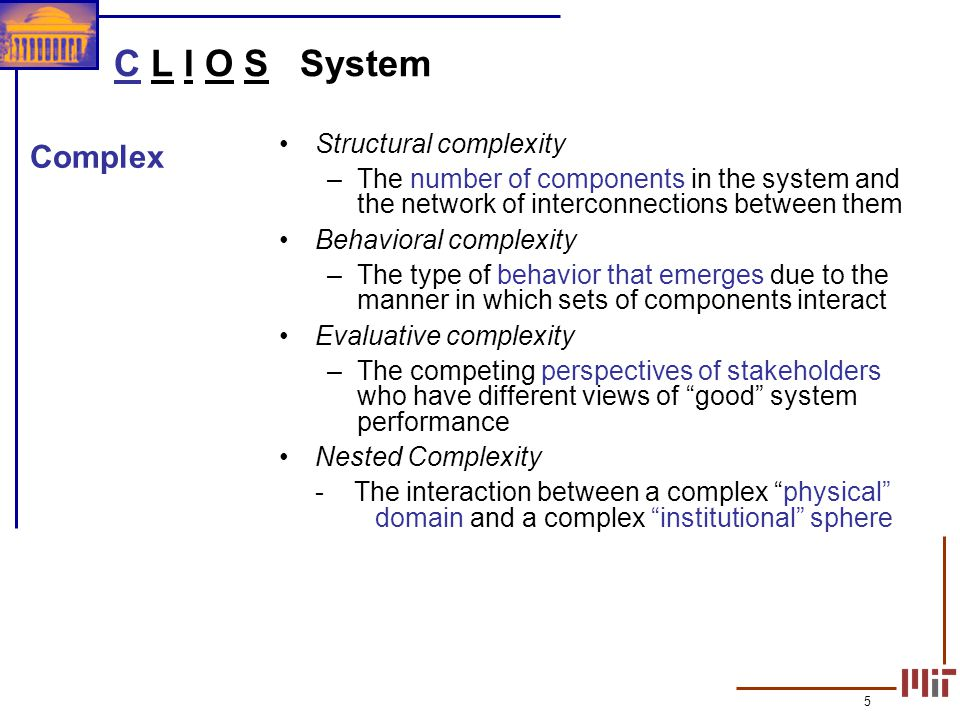5 C L I O S System Structural complexity –The number of components in the system and the network of interconnections between them Behavioral complexit