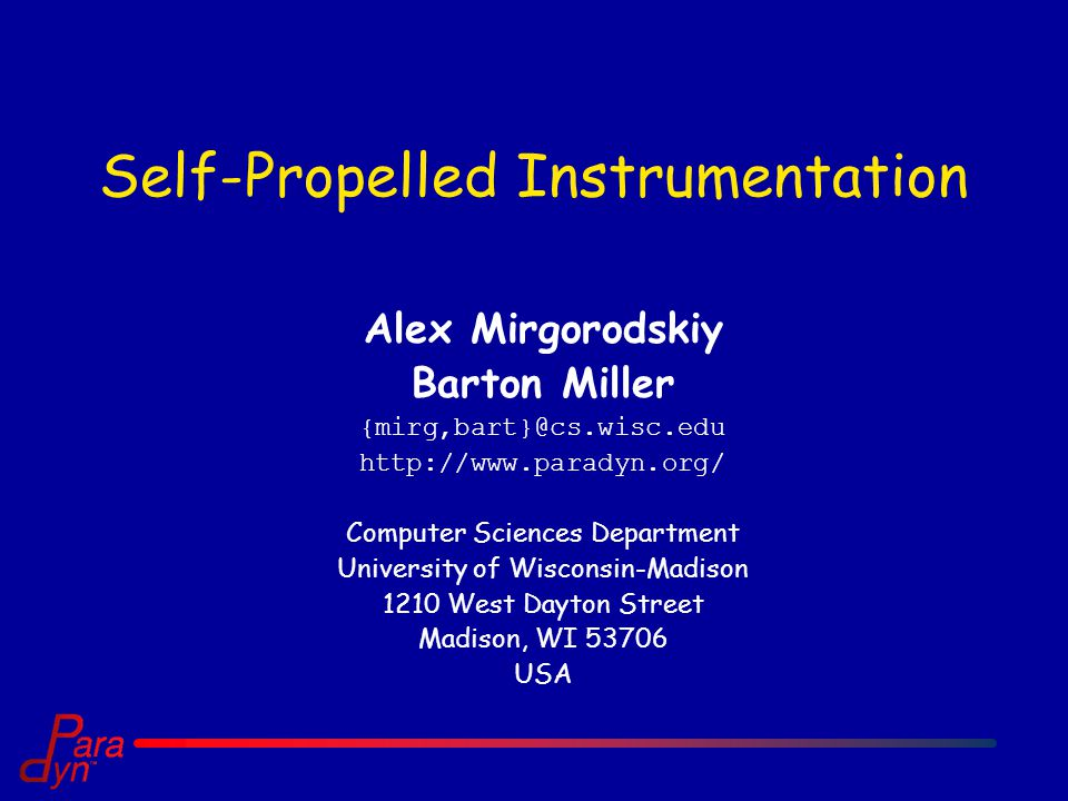 Self-Propelled Instrumentation Alex Mirgorodskiy Barton Miller   Computer Sciences Department University of Wisconsin-Madison 1210 West Dayton Street Madison, WI USA